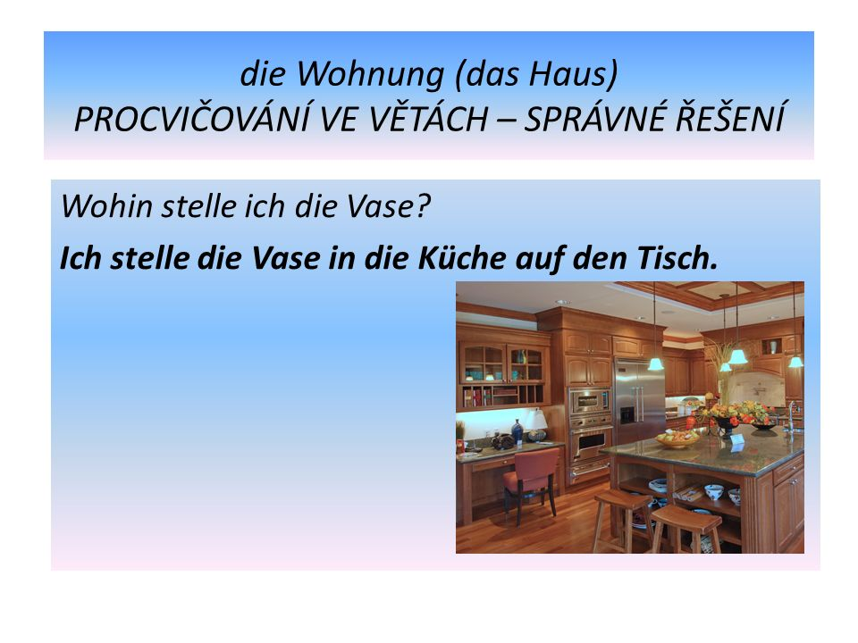 die Wohnung (das Haus) PROCVIČOVÁNÍ VE VĚTÁCH – SPRÁVNÉ ŘEŠENÍ Wohin stelle ich die Vase.