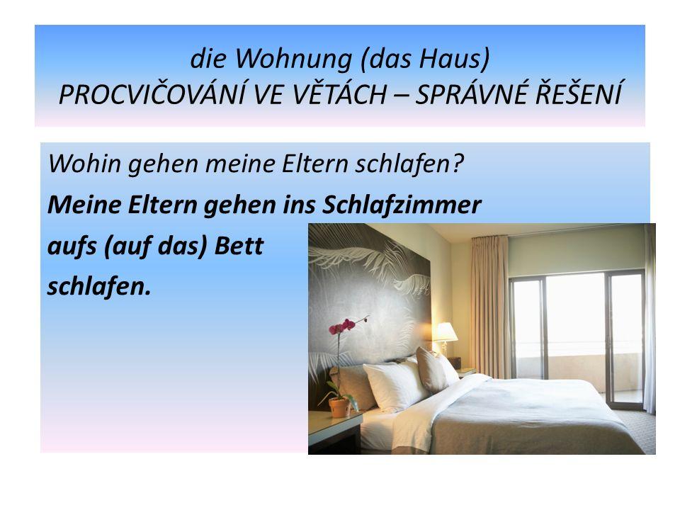 die Wohnung (das Haus) PROCVIČOVÁNÍ VE VĚTÁCH – SPRÁVNÉ ŘEŠENÍ Wohin gehen meine Eltern schlafen.