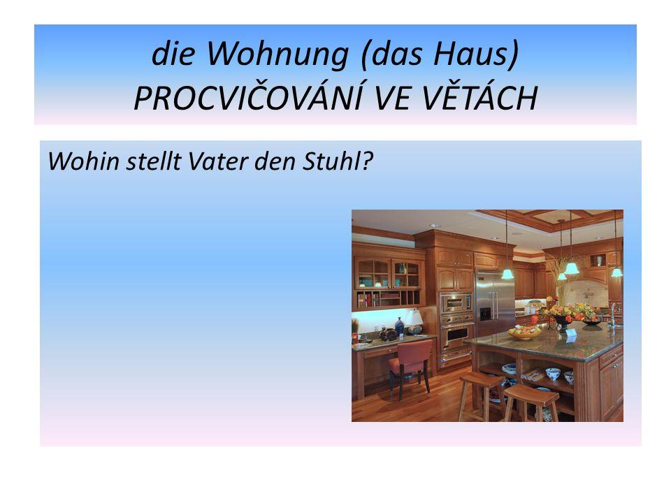 die Wohnung (das Haus) PROCVIČOVÁNÍ VE VĚTÁCH Wohin stellt Vater den Stuhl