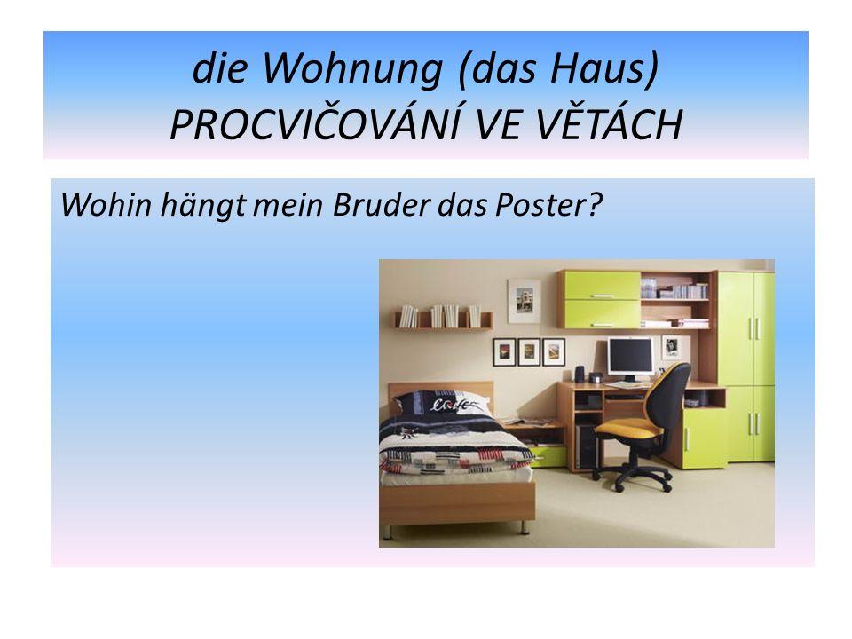 die Wohnung (das Haus) PROCVIČOVÁNÍ VE VĚTÁCH Wohin hängt mein Bruder das Poster