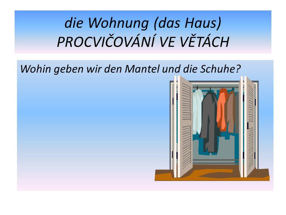 die Wohnung (das Haus) PROCVIČOVÁNÍ VE VĚTÁCH Wohin geben wir den Mantel und die Schuhe