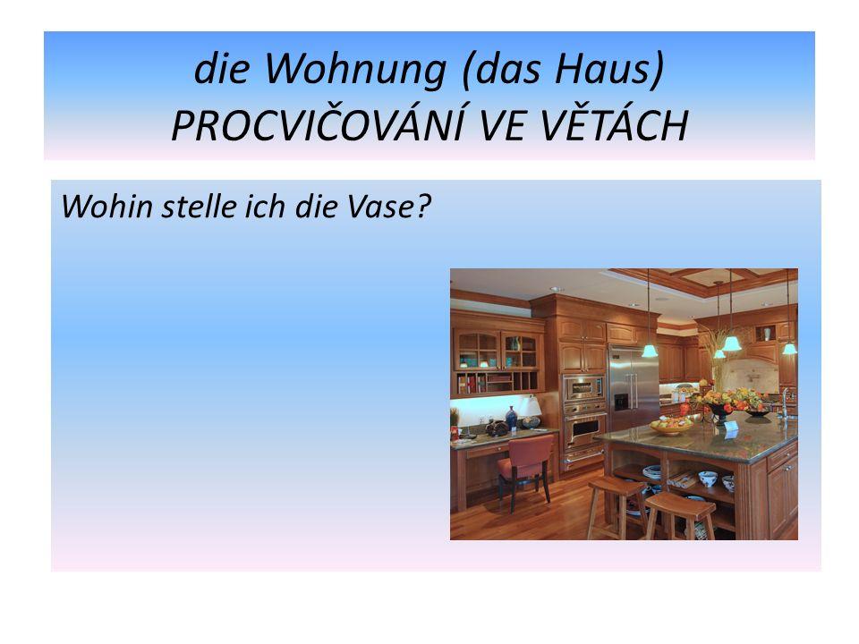 die Wohnung (das Haus) PROCVIČOVÁNÍ VE VĚTÁCH Wohin stelle ich die Vase