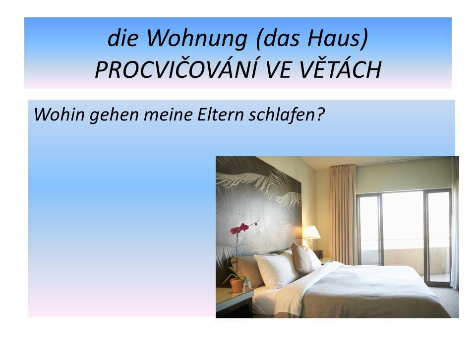 die Wohnung (das Haus) PROCVIČOVÁNÍ VE VĚTÁCH Wohin gehen meine Eltern schlafen