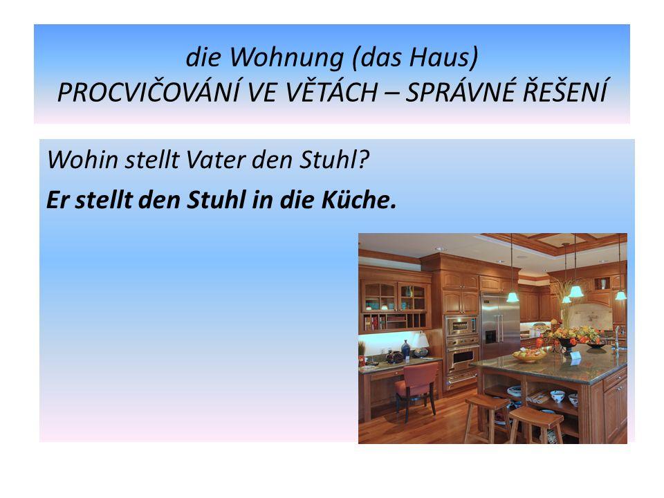 die Wohnung (das Haus) PROCVIČOVÁNÍ VE VĚTÁCH – SPRÁVNÉ ŘEŠENÍ Wohin stellt Vater den Stuhl.