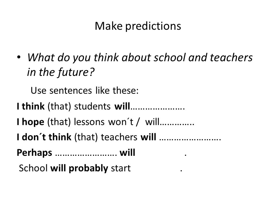 Make predictions What do you think about school and teachers in the future? Use sentences like these: I think (that) students will…………………. I hope (tha