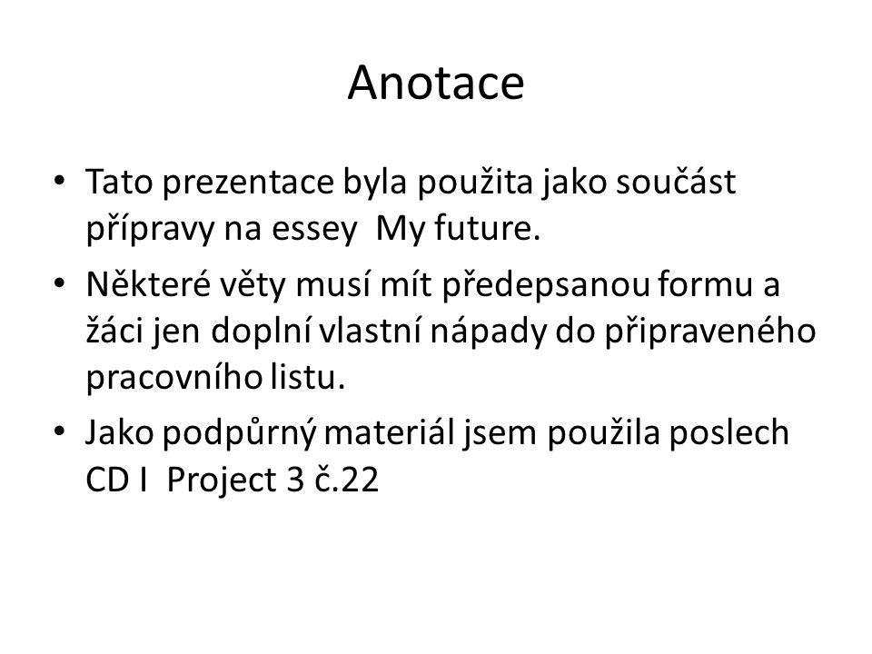 Anotace Tato prezentace byla použita jako součást přípravy na essey My future. Některé věty musí mít předepsanou formu a žáci jen doplní vlastní nápad