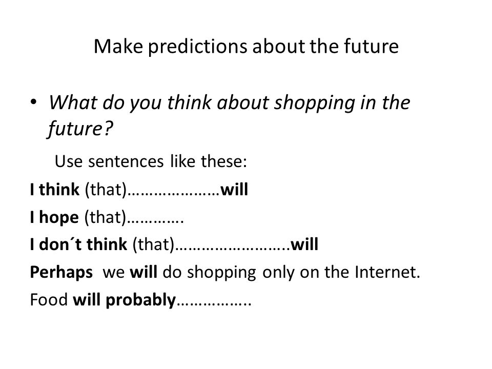 Make predictions about the future What do you think about shopping in the future? Use sentences like these: I think (that)…………………will I hope (that)………