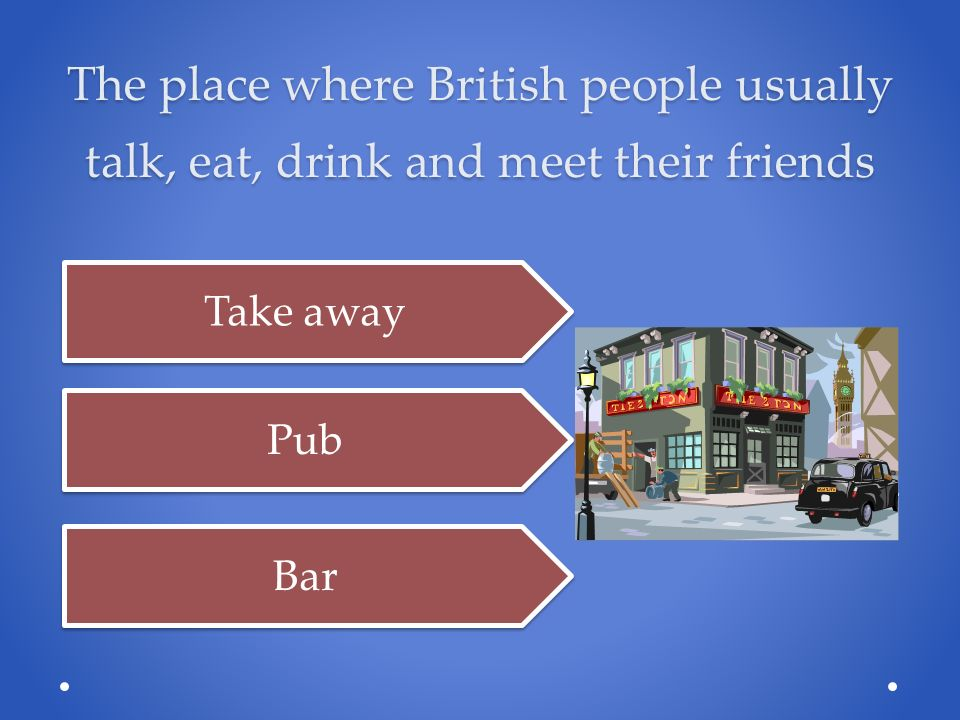 The place where British people usually talk, eat, drink and meet their friends Take away Pub Bar