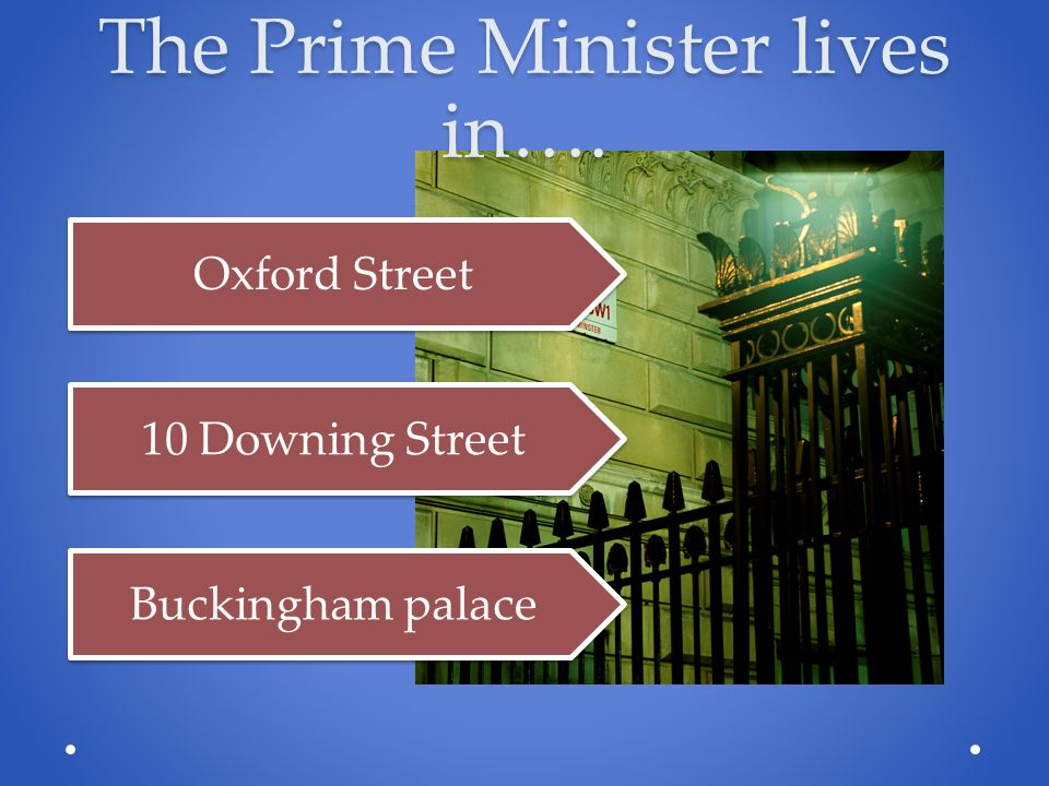 The Prime Minister lives in…. Oxford Street 10 Downing Street Buckingham palace