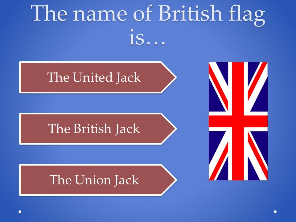 The name of British flag is… The United Jack The British Jack The Union Jack