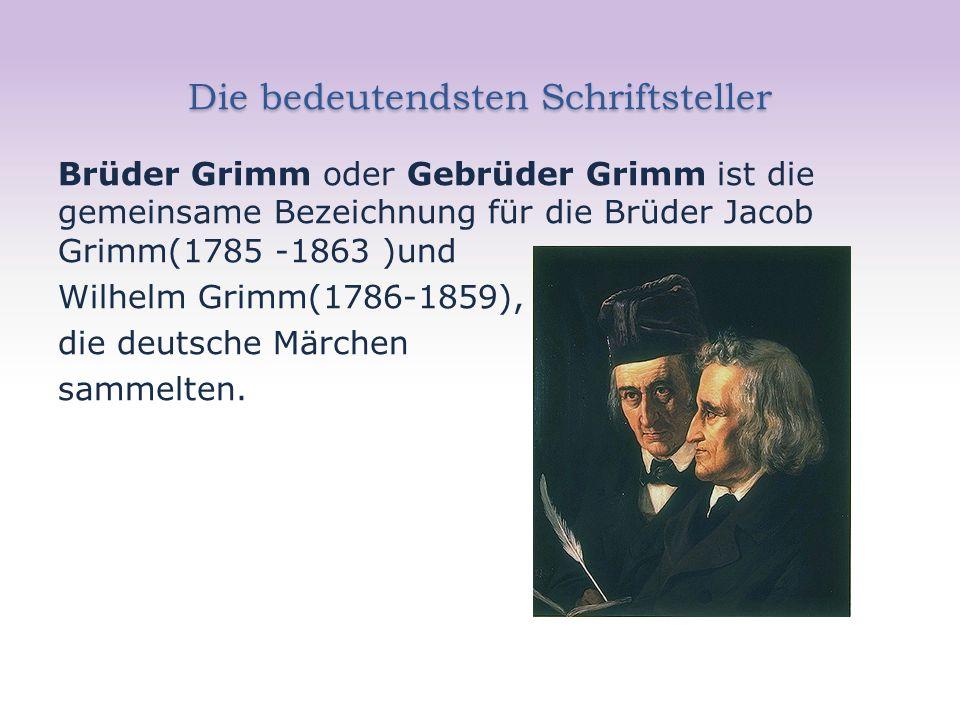 Die bedeutendsten Schriftsteller Brüder Grimm oder Gebrüder Grimm ist die gemeinsame Bezeichnung für die Brüder Jacob Grimm(1785 -1863 )und Wilhelm Grimm(1786-1859), die deutsche Märchen sammelten.