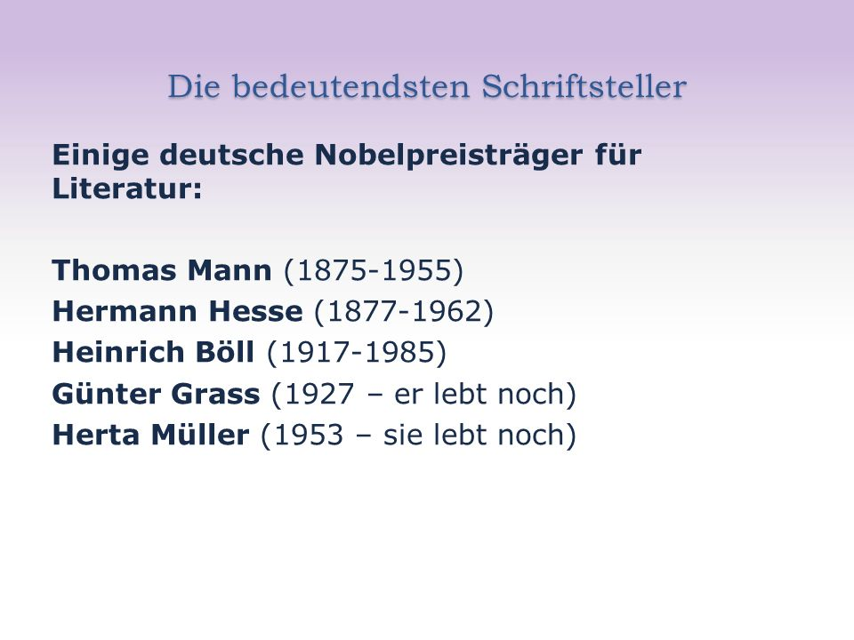Die bedeutendsten Schriftsteller Einige deutsche Nobelpreisträger für Literatur: Thomas Mann (1875-1955) Hermann Hesse (1877-1962) Heinrich Böll (1917-1985) Günter Grass (1927 – er lebt noch) Herta Müller (1953 – sie lebt noch)