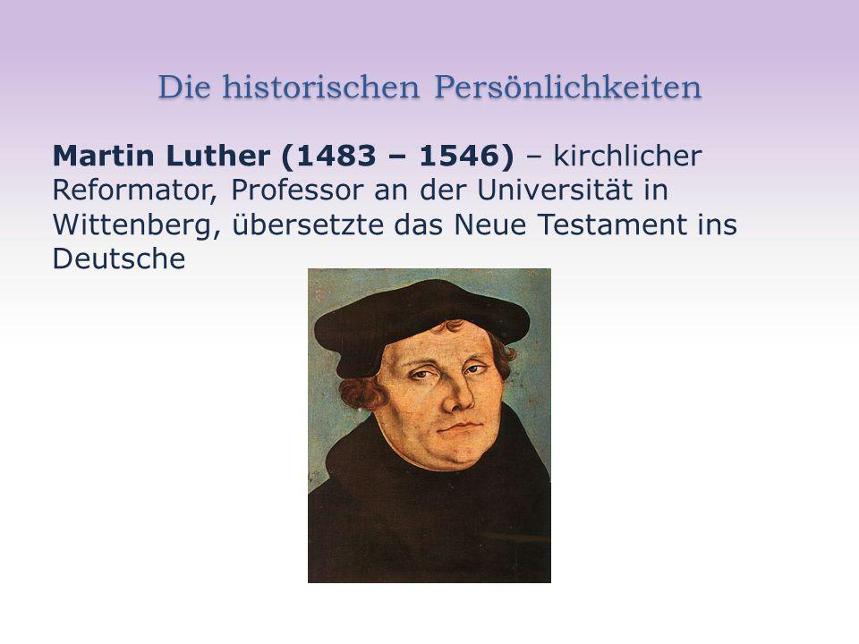 Die historischen Persönlichkeiten Martin Luther (1483 – 1546) – kirchlicher Reformator, Professor an der Universität in Wittenberg, übersetzte das Neue Testament ins Deutsche