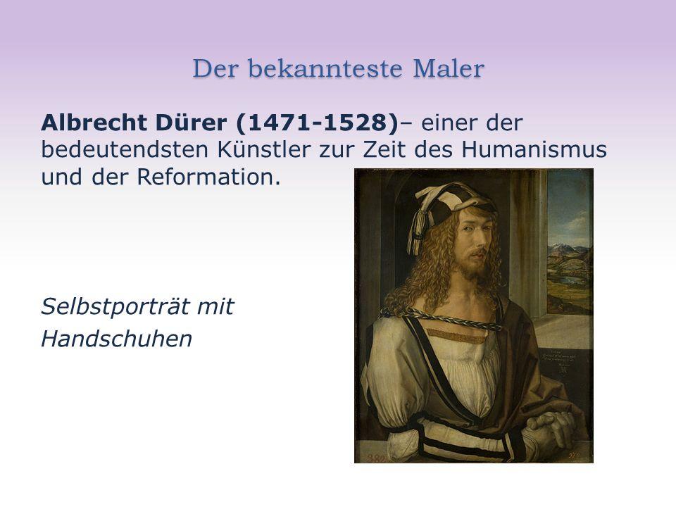 Der bekannteste Maler Albrecht Dürer (1471-1528)– einer der bedeutendsten Künstler zur Zeit des Humanismus und der Reformation.