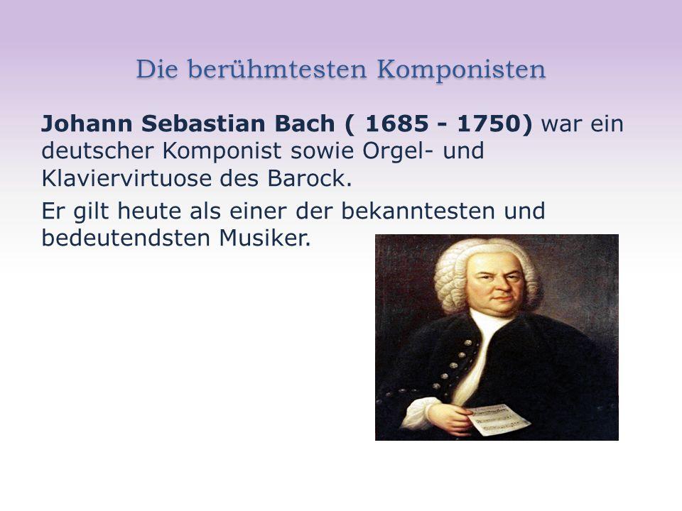 Die berühmtesten Komponisten Johann Sebastian Bach ( 1685 - 1750) war ein deutscher Komponist sowie Orgel- und Klaviervirtuose des Barock.