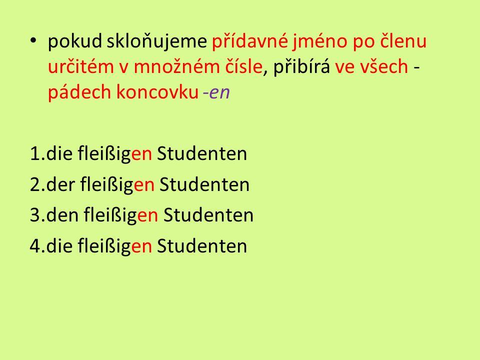 pokud skloňujeme přídavné jméno po členu určitém v množném čísle, přibírá ve všech - pádech koncovku -en 1.die fleißigen Studenten 2.der fleißigen Studenten 3.den fleißigen Studenten 4.die fleißigen Studenten
