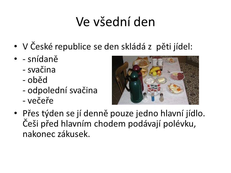 Ve všední den V České republice se den skládá z pěti jídel: - snídaně - svačina - oběd - odpolední svačina - večeře Přes týden se jí denně pouze jedno hlavní jídlo.