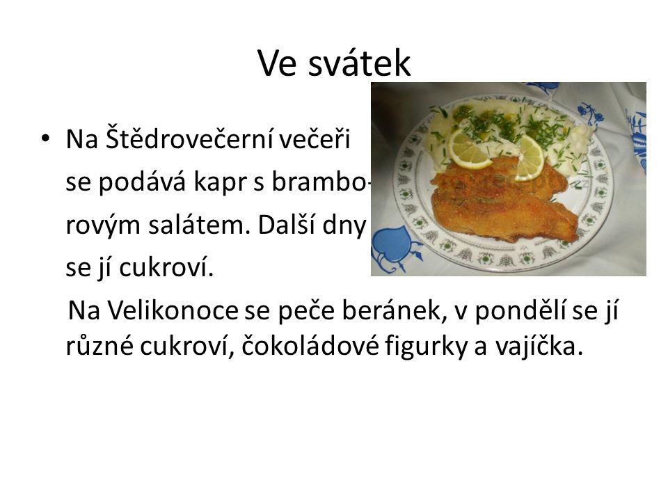 Ve svátek Na Štědrovečerní večeři se podává kapr s brambo- rovým salátem. Další dny se jí cukroví. Na Velikonoce se peče beránek, v pondělí se jí různ