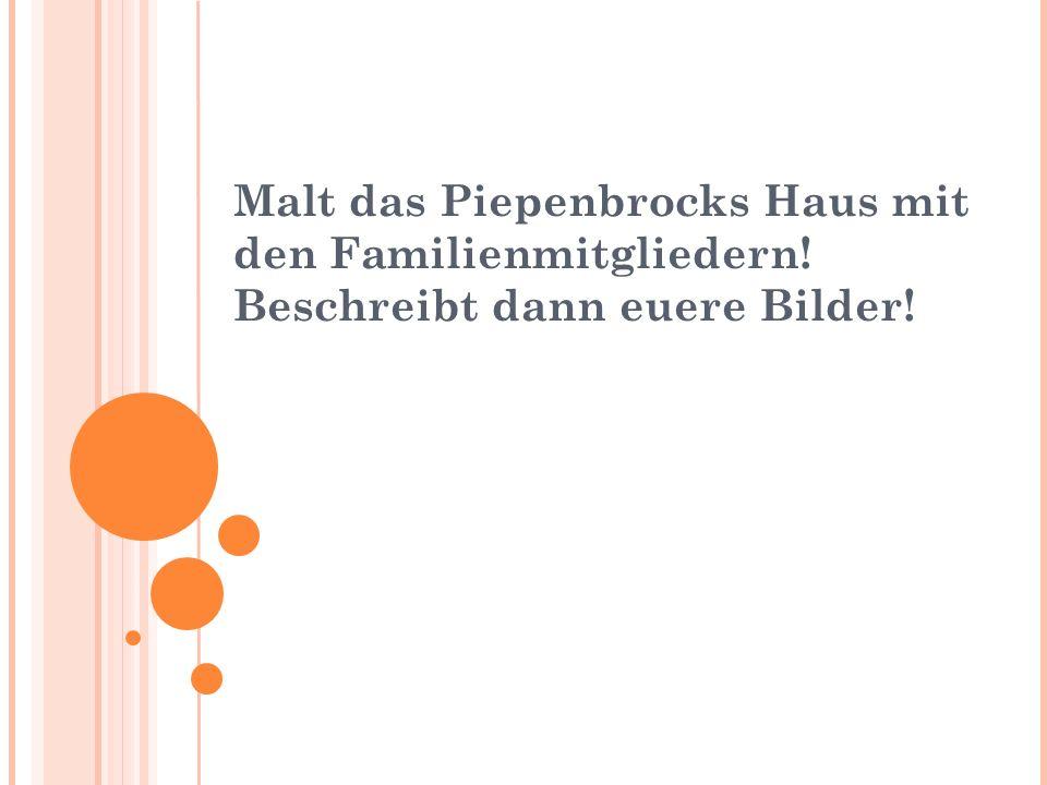 Malt das Piepenbrocks Haus mit den Familienmitgliedern! Beschreibt dann euere Bilder!