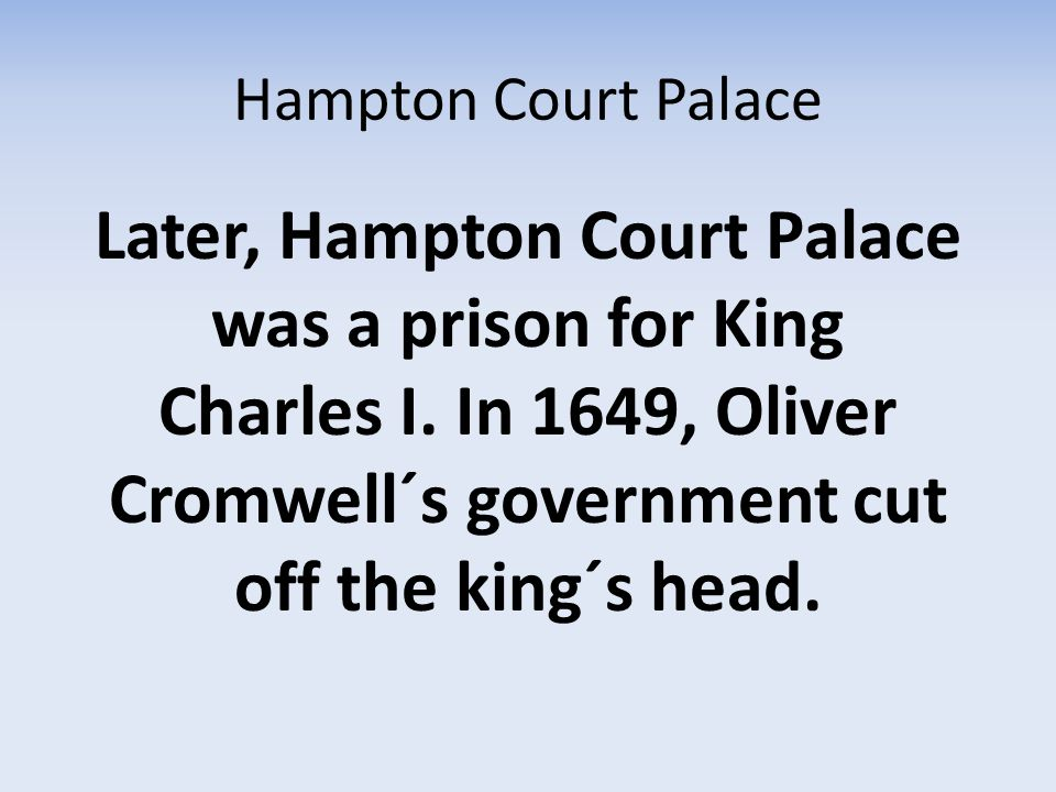 Hampton Court Palace Later, Hampton Court Palace was a prison for King Charles I.