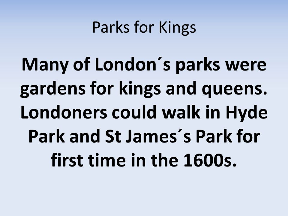 Parks for Kings Many of London´s parks were gardens for kings and queens.