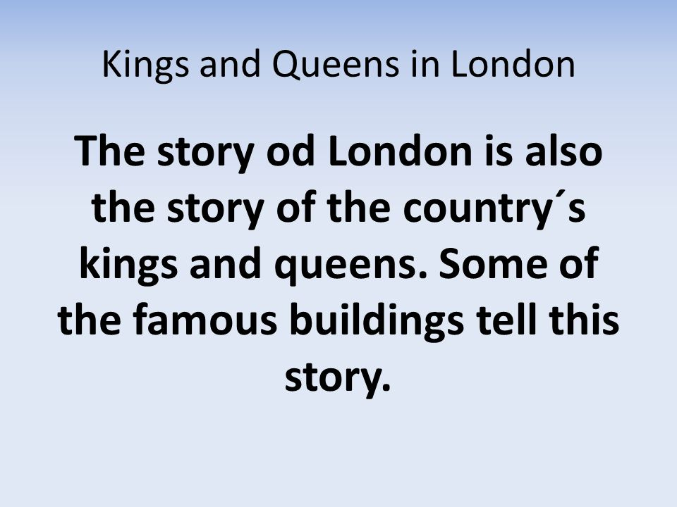 Kings and Queens in London The story od London is also the story of the country´s kings and queens.
