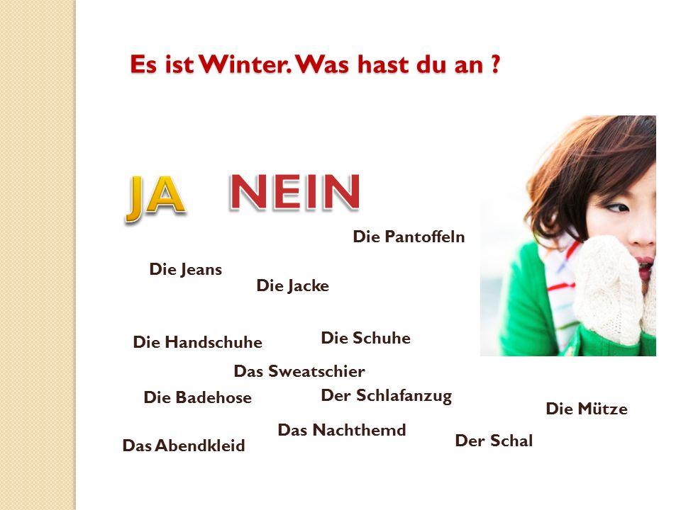 Es ist Winter.Was hast du an .