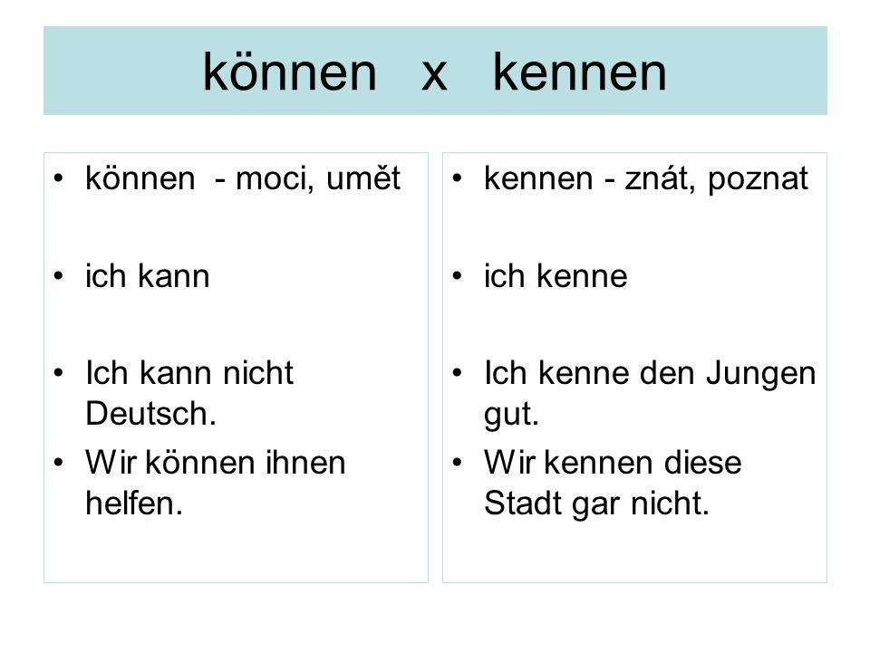 können x kennen können - moci, umět ich kann Ich kann nicht Deutsch. Wir können ihnen helfen. kennen - znát, poznat ich kenne Ich kenne den Jungen gut
