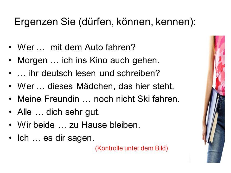 Ergenzen Sie (dürfen, können, kennen): Wer … mit dem Auto fahren? kann Morgen … ich ins Kino auch gehen. darf … ihr deutsch lesen und schreiben? Könnt