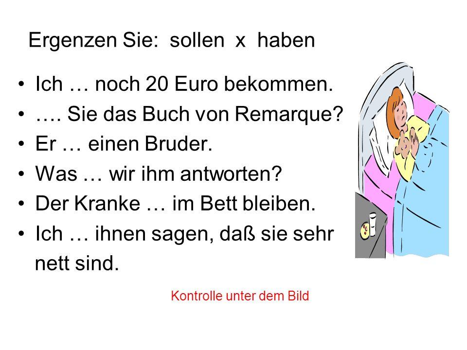 Ergenzen Sie: sollen x haben Ich … noch 20 Euro bekommen. soll …. Sie das Buch von Remarque? Haben Er … einen Bruder. hat Was … wir ihm antworten? sol