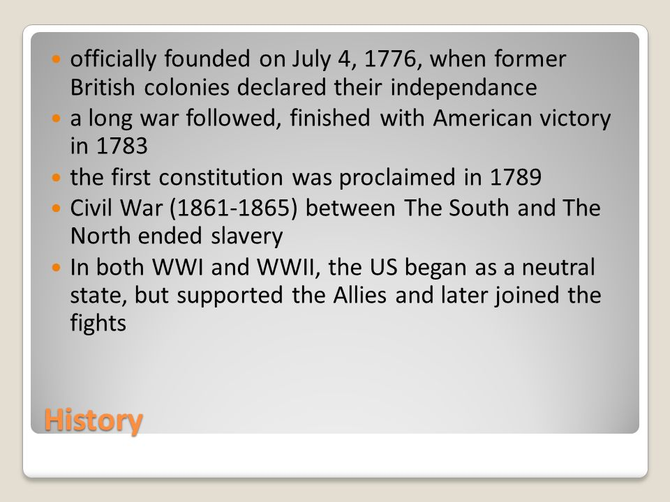 History officially founded on July 4, 1776, when former British colonies declared their independance a long war followed, finished with American victory in 1783 the first constitution was proclaimed in 1789 Civil War (1861-1865) between The South and The North ended slavery In both WWI and WWII, the US began as a neutral state, but supported the Allies and later joined the fights