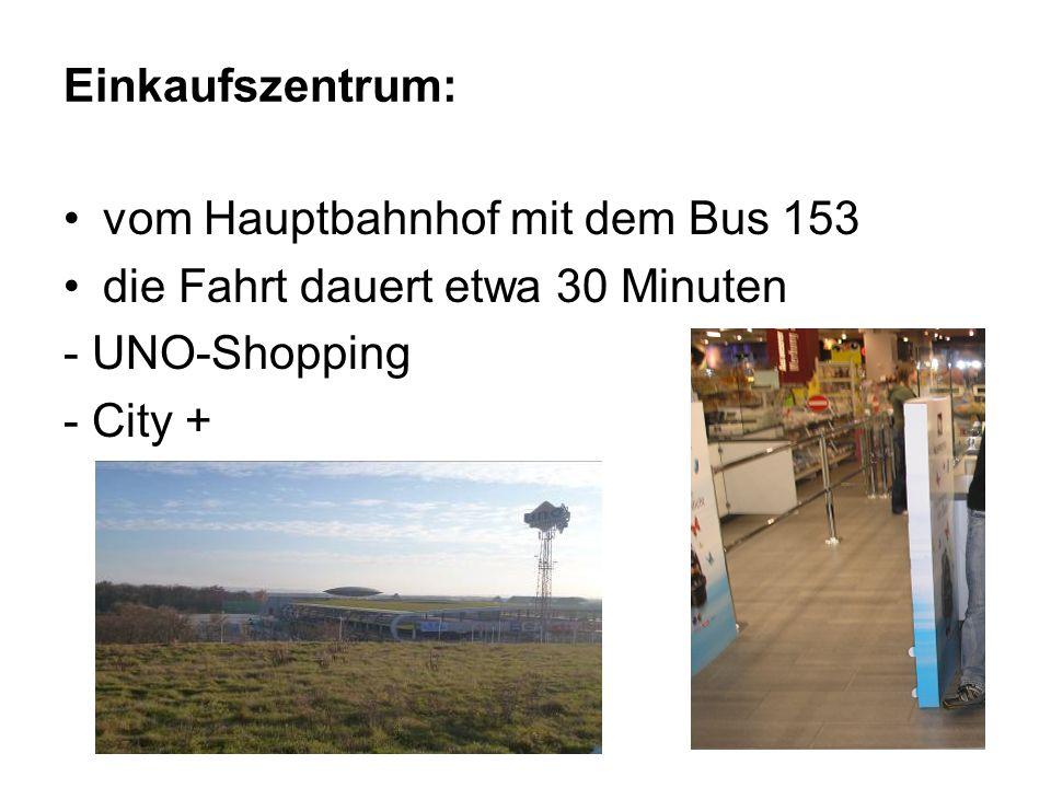 Einkaufszentrum: vom Hauptbahnhof mit dem Bus 153 die Fahrt dauert etwa 30 Minuten - UNO-Shopping - City +
