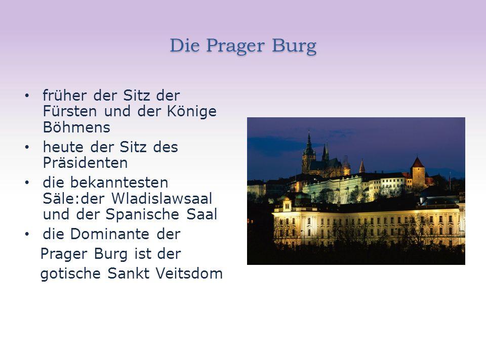 Die Prager Burg früher der Sitz der Fürsten und der Könige Böhmens heute der Sitz des Präsidenten die bekanntesten Säle:der Wladislawsaal und der Spanische Saal die Dominante der Prager Burg ist der gotische Sankt Veitsdom