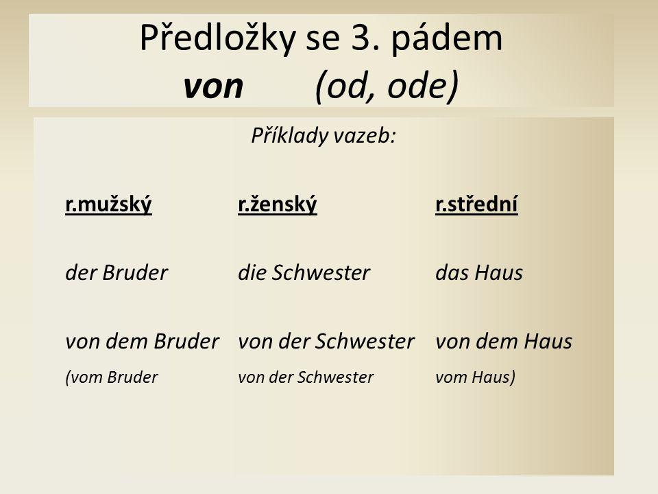 Předložky se 3. pádem von(od, ode) Příklady vazeb: r.mužskýr.ženskýr.střední der Bruderdie Schwesterdas Haus von dem Brudervon der Schwestervon dem Ha