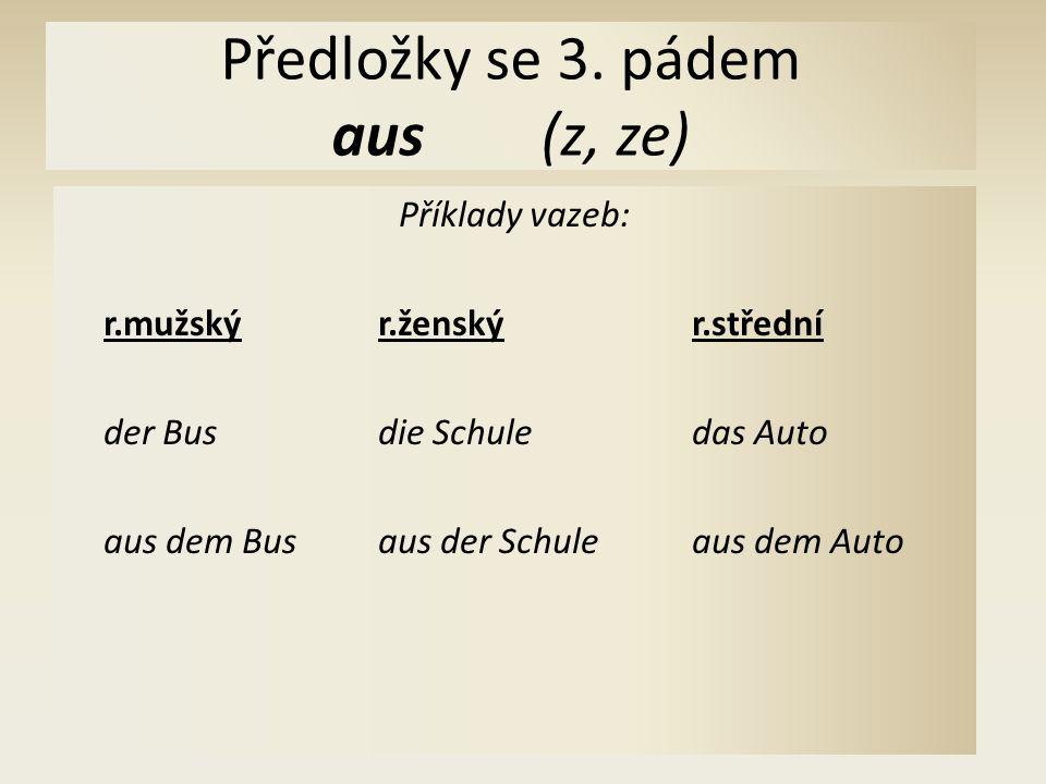 Předložky se 3. pádem aus(z, ze) Příklady vazeb: r.mužskýr.ženskýr.střední der Busdie Schuledas Auto aus dem Busaus der Schuleaus dem Auto