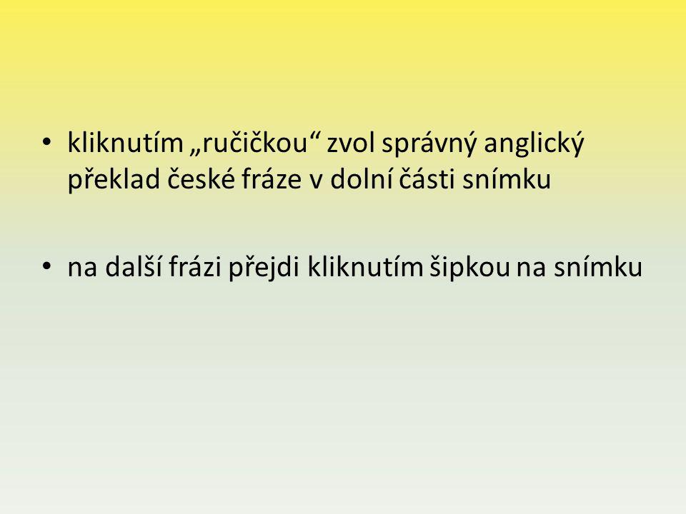"""kliknutím """"ručičkou zvol správný anglický překlad české fráze v dolní části snímku na další frázi přejdi kliknutím šipkou na snímku"""