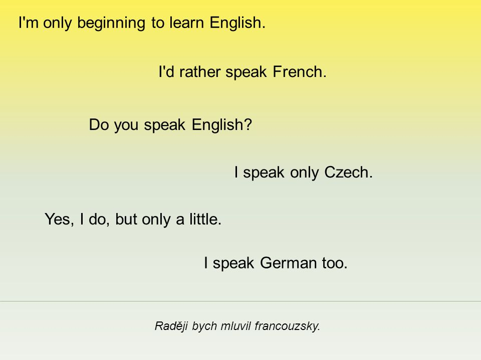 Raději bych mluvil francouzsky. I speak only Czech. I'd rather speak French. Yes, I do, but only a little. I'm only beginning to learn English. I spea