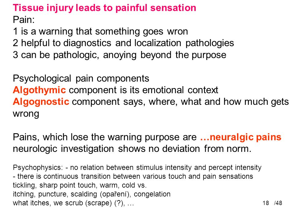 /4818 Tissue injury leads to painful sensation Pain: 1 is a warning that something goes wron 2 helpful to diagnostics and localization pathologies 3 can be pathologic, anoying beyond the purpose Psychological pain components Algothymic component is its emotional context Algognostic component says, where, what and how much gets wrong Pains, which lose the warning purpose are …neuralgic pains neurologic investigation shows no deviation from norm.