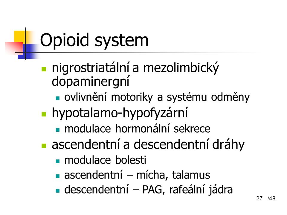 /4827 Opioid system nigrostriatální a mezolimbický dopaminergní ovlivnění motoriky a systému odměny hypotalamo-hypofyzární modulace hormonální sekrece ascendentní a descendentní dráhy modulace bolesti ascendentní – mícha, talamus descendentní – PAG, rafeální jádra