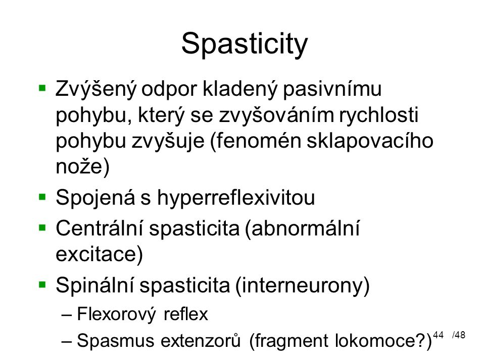 /4844 Spasticity  Zvýšený odpor kladený pasivnímu pohybu, který se zvyšováním rychlosti pohybu zvyšuje (fenomén sklapovacího nože)  Spojená s hyperreflexivitou  Centrální spasticita (abnormální excitace)  Spinální spasticita (interneurony) –Flexorový reflex –Spasmus extenzorů (fragment lokomoce?)