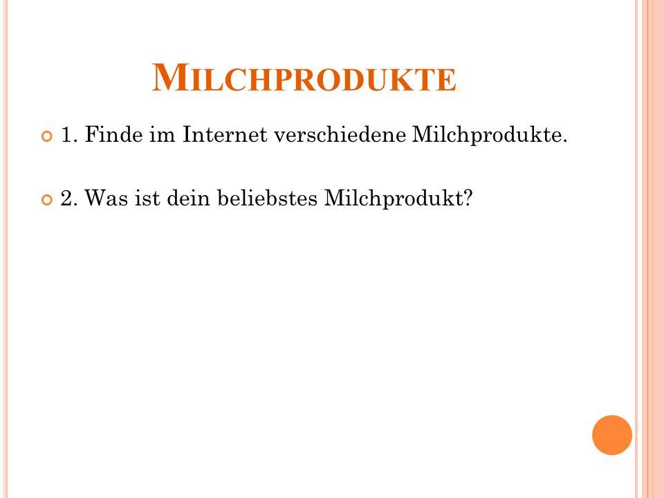 M ILCHPRODUKTE 1. Finde im Internet verschiedene Milchprodukte.