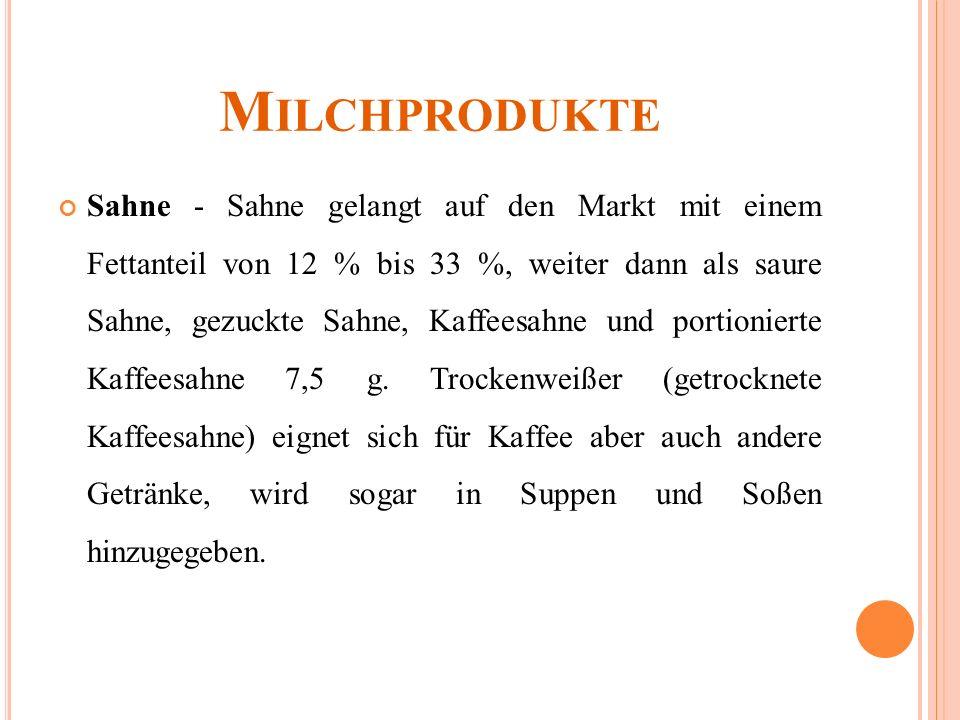 M ILCHPRODUKTE Sahne - Sahne gelangt auf den Markt mit einem Fettanteil von 12 % bis 33 %, weiter dann als saure Sahne, gezuckte Sahne, Kaffeesahne und portionierte Kaffeesahne 7,5 g.