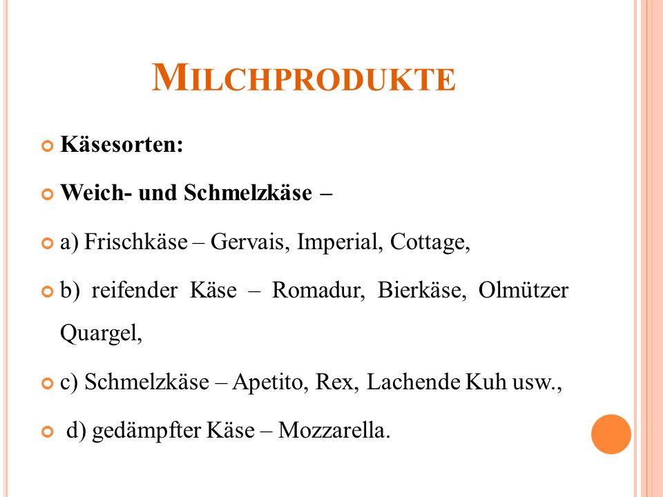 M ILCHPRODUKTE Käsesorten: Weich- und Schmelzkäse – a) Frischkäse – Gervais, Imperial, Cottage, b) reifender Käse – Romadur, Bierkäse, Olmützer Quargel, c) Schmelzkäse – Apetito, Rex, Lachende Kuh usw., d) gedämpfter Käse – Mozzarella.