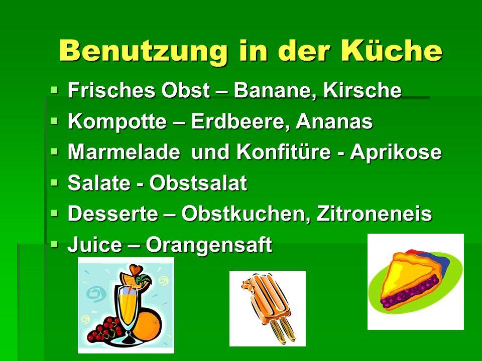 Benutzung in der Küche Benutzung in der Küche  Frisches Obst – Banane, Kirsche  Kompotte – Erdbeere, Ananas  Marmelade und Konfitüre - Aprikose  Salate - Obstsalat  Desserte – Obstkuchen, Zitroneneis  Juice – Orangensaft