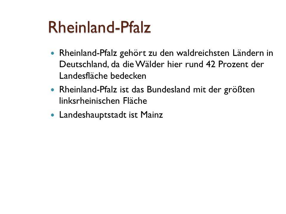 Rheinland-Pfalz Rheinland-Pfalz gehört zu den waldreichsten Ländern in Deutschland, da die Wälder hier rund 42 Prozent der Landesfläche bedecken Rheinland-Pfalz ist das Bundesland mit der größten linksrheinischen Fläche Landeshauptstadt ist Mainz