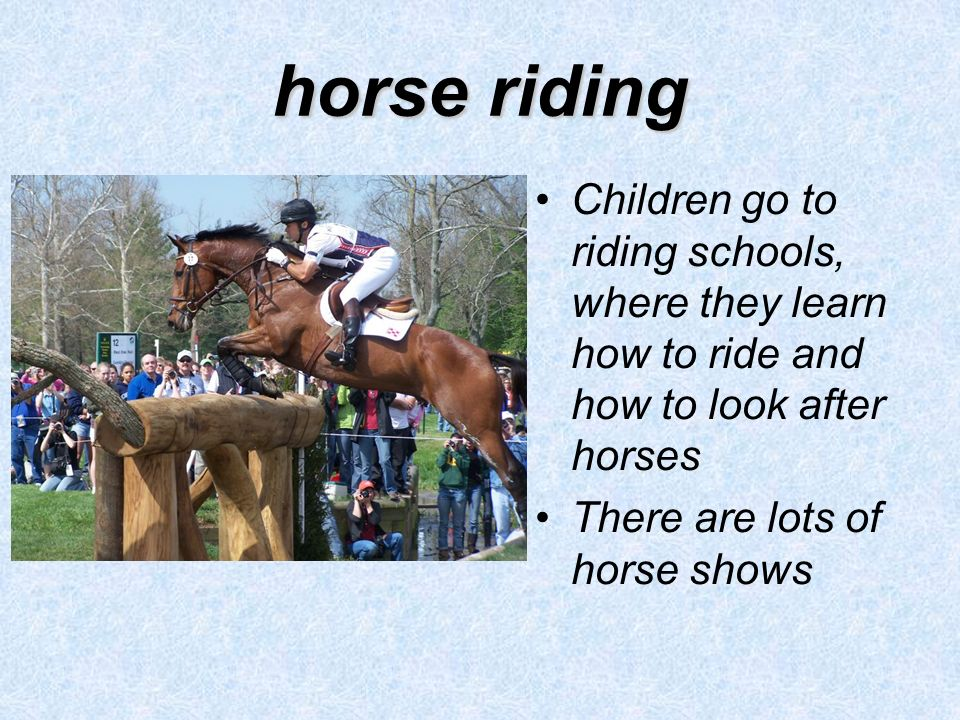 horse riding Children go to riding schools, where they learn how to ride and how to look after horses There are lots of horse shows