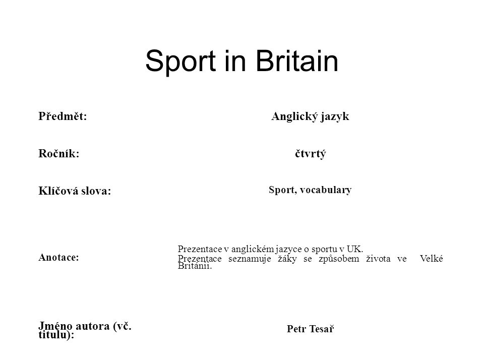 Sport in Britain Předmět:Anglický jazyk Ročník:čtvrtý Klíčová slova: Sport, vocabulary Anotace: Prezentace v anglickém jazyce o sportu v UK.