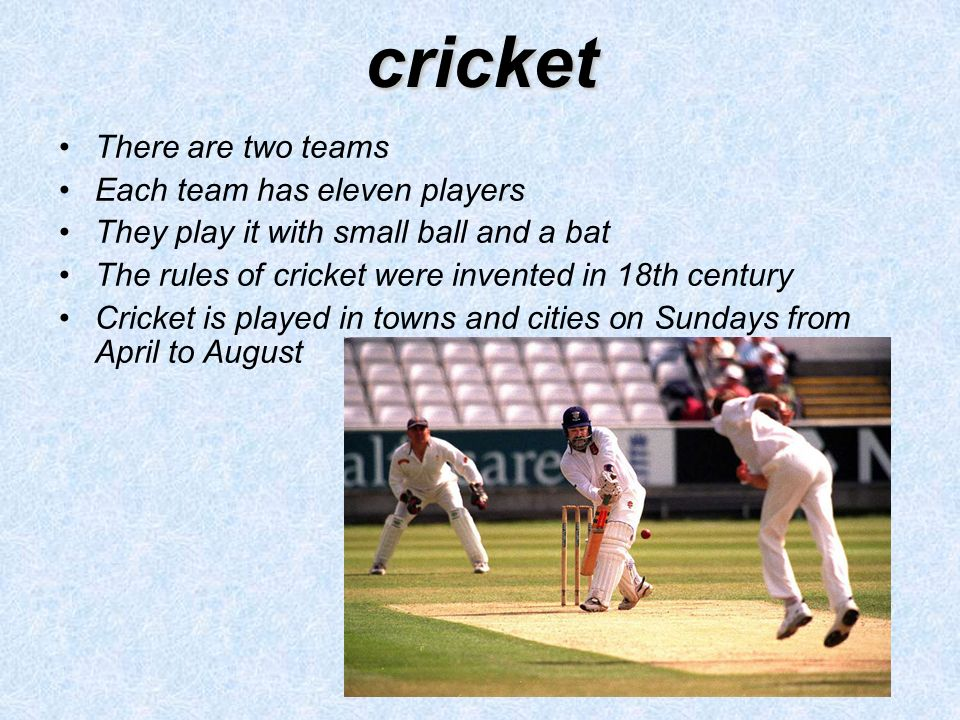 cricket There are two teams Each team has eleven players They play it with small ball and a bat The rules of cricket were invented in 18th century Cricket is played in towns and cities on Sundays from April to August