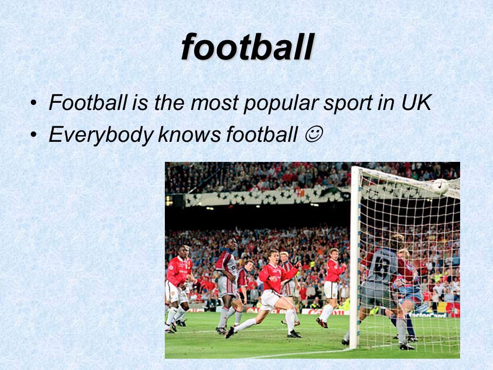 football Football is the most popular sport in UK Everybody knows football