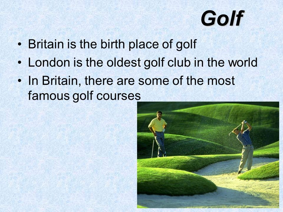 Golf Britain is the birth place of golf London is the oldest golf club in the world In Britain, there are some of the most famous golf courses